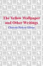 The Yellow Wallpaper and Other Writings ebook by Charlotte Perkins Gilman