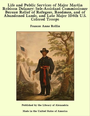 Life and Public Services of Major Martin Robison Delaney: Sub-Assistant Commissioner Bureau Relief of Refugees, Reedmen, and of Abandoned Lands, and Late Major 104th U.S. Colored Troops ebook by Frances Anne Rollin