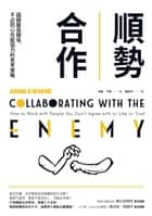 順勢合作:超越敵我關係,不必同心也能協力的思考策略 - Collaborating with the Enemy: How to Work with People You Don't Agree with or Like or Trust ebook by 亞當‧卡漢(Adam Kahane), 戴至中