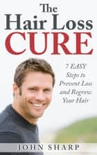 Hair Loss: THE HAIR LOSS CURE - 7 SIMPLE Steps to Prevent Hair Loss & REGROW Your Hair ebook by John Sharp
