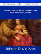 The Swiss Family Robinson - A Translation from the Original German - The Original Classic Edition ebook by Johann David Wyss
