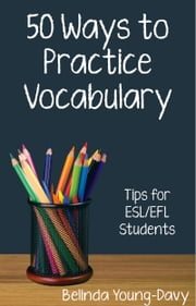 Fifty Ways to Practice Vocabulary: Tips for ESL/EFL Students ebook by Belinda Young-Davy