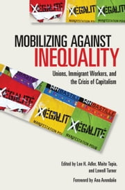 Mobilizing against Inequality - Unions, Immigrant Workers, and the Crisis of Capitalism ebook by Lee H. Adler,Lowell Turner,Ana  Avendaño,Maite Tapia