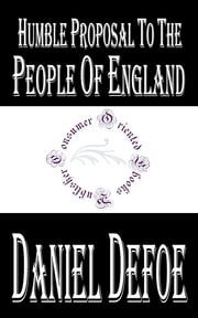 Humble Proposal to the People of England, for the Increase of their Trade, and Encouragement of Their Manufactures ebook by Daniel Defoe