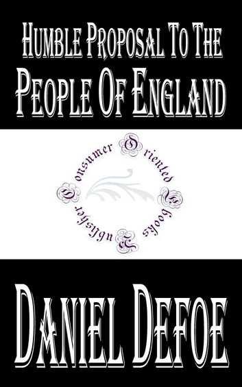 Humble Proposal to the People of England, for the Increase of their Trade, and Encouragement of Their Manufactures (Annotated) ebook by Daniel Defoe