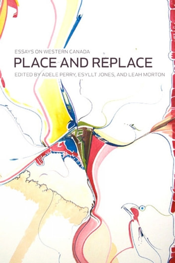 Place and Replace - Essays on Western Canada ebook by