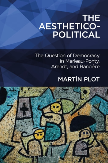 The Aesthetico-Political - The Question of Democracy in Merleau-Ponty, Arendt, and Rancière ebook by Dr. Martín Plot