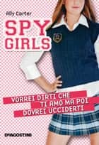 Vorrei dirti che ti amo ma poi dovrei ucciderti. Spy Girls. Vol. 1 ebook by Ally Carter