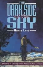 The Dark Side of the Sky - The Story of a Young Jewish Airman in Nazi Germany ebook by Harry Levy