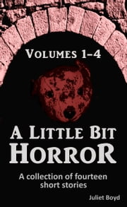 A Little Bit Horror, Volumes 1-4: A Collection Of Fourteen Short Stories ebook by Juliet Boyd