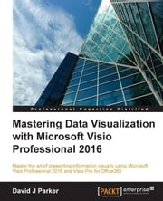 Mastering Data Visualization with Microsoft Visio Professional 2016 ebook by David J Parker