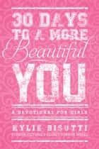 30 Days to a More Beautiful You - A Devotional for Girls ebook by Kylie Bisutti