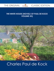 The White House (Novels of Paul de Kock Volume XII) - The Original Classic Edition ebook by Charles Paul de Kock