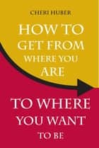 How to Get from Where You Are to Where You Want to Be ebook by Cheri Huber