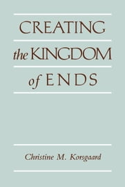 Creating the Kingdom of Ends ebook by Korsgaard, Christine M.