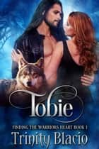 Tobie - Finding The Warrior's Heart, #1 ebook by Trinity Blacio