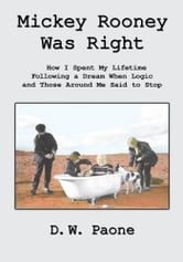 Mickey Rooney Was Right - How I Spent My Lifetime Following a Dream When Logic and Those Around Me Said to Stop ebook by D.W. Paone