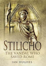 Stilicho - The Vandal Who Saved Rome ebook by Hughes, Ian