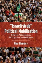 """Israeli-Arab"" Political Mobilization - Between Acquiescence, Participation, and Resistance ebook by Nida Shoughry"