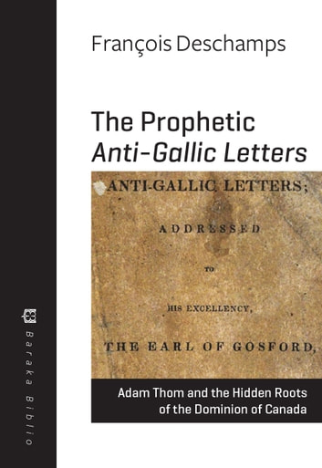 The Prophetic Anti-Gallic Letters - Adam Thom and the Hidden Roots of the Dominion of Canada ebook by François Deschamps