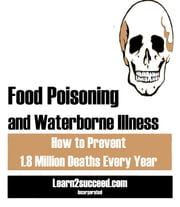Food Poisoning and Waterborne Illness - How to Prevent 1.8 Million Deaths Every Year ebook by Learn2succeed