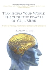 Transform Your World Through the Powers of Your Mind - A Guide to Planetary Transformation and Spiritual Enlightenment ebook by Jawara D. King, D.D.