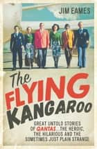 The Flying Kangaroo - Great Untold Stories of Qantas...The Heroic, the Hilarious and the Sometimes Just Plain Strange ebook by Jim Eames