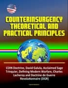 Counterinsurgency Theoretical and Practical Principles - COIN Doctrine, David Galula, Acclaimed Sage, Trinquier, Defining Modern Warfare, Charles Lacheroy and Doctrine de Guerre Revolutionnaire (DGR) ebook by Progressive Management