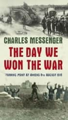 The Day We Won The War - Turning Point At Amiens, 8 August 1918 ebook by Charles Messenger