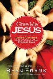 Give Me Jesus - Gospel-Centered Children's Ministry That Changes Lives ebook by