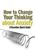 How to Change Your Thinking About Anxiety - Hazelden Quick Guides eBook by Anonymous