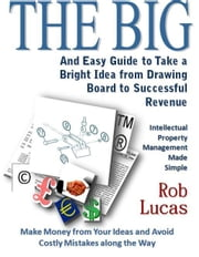 The BIG and Easy Guide to Take a Bright Idea from Drawing Board to Successful Revenue ebook by Lucas, Rob