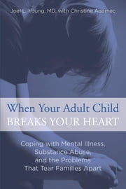 When Your Adult Child Breaks Your Heart - Coping with Mental Illness, Substance Abuse, and the Problems That Tear Families Apart ebook by Joel Young,Christine Adamec