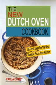 The New Dutch Oven Cookbook: 105 Fresh Ideas For The Most Versatile Pot In Your Kitchen ebook by Paula Corey