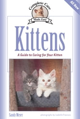 Kittens - A Complete Guide to Caring for Your Kitten ebook by Sandy Meyer