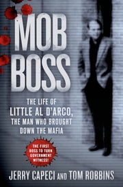 Mob Boss - The Life of Little Al D'Arco, the Man Who Brought Down the Mafia ebook by Jerry Capeci, Tom Robbins