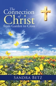 The Connection of Christ from Garden to Cross ebook by Sandra Betz