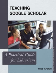 Teaching Google Scholar: A Practical Guide for Librarians ebook by Alfonzo, Paige