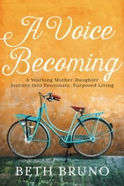 A Voice Becoming - A Yearlong Mother-Daughter Journey into Passionate, Purposed Living ebook by Beth Bruno