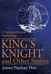 King's Knight and Other Stories - A Science-Fiction Anthology ebook by James Nathan Post