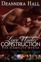Love Under Construction: The Complete Series ebook by Deanndra Hall