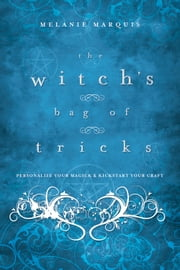 The Witch's Bag of Tricks: Personalize Your Magick & Kickstart Your Craft - Personalize Your Magick & Kickstart Your Craft ebook by Melanie Marquis