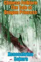 Chinese Folklore The Tale of Dragon Princess ebook by Xenosabrina Sakura