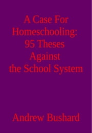 A Case For Homeschooling: 95 Theses Against the School System ebook by Andrew Bushard