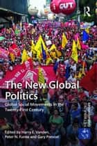 The New Global Politics - Global Social Movements in the Twenty-First Century ebook by Harry E. Vanden, Peter N. Funke, Gary Prevost