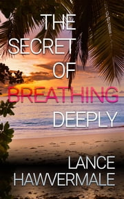 The Secret of Breathing Deeply ebook by Lance Hawvermale