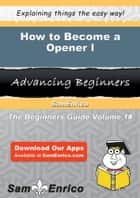 How to Become a Opener I ebook by Vernon Neil