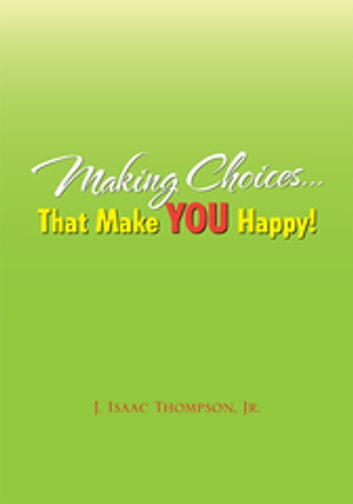 Making Choices...That Make You Happy! ebook by J. Isaac Thompson,J. Isaac Thompson Jr.