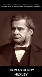 The Method By Which The Causes Of The Present And Past Conditions Of Organic Nature Are To Be Discovered.--The Origination Of Living Beings [com Glossário em Português] ebook by Thomas Henry Huxley,Eternity Ebooks