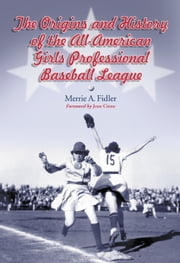 The Origins and History of the All-American Girls Professional Baseball League ebook by Merrie A. Fidler